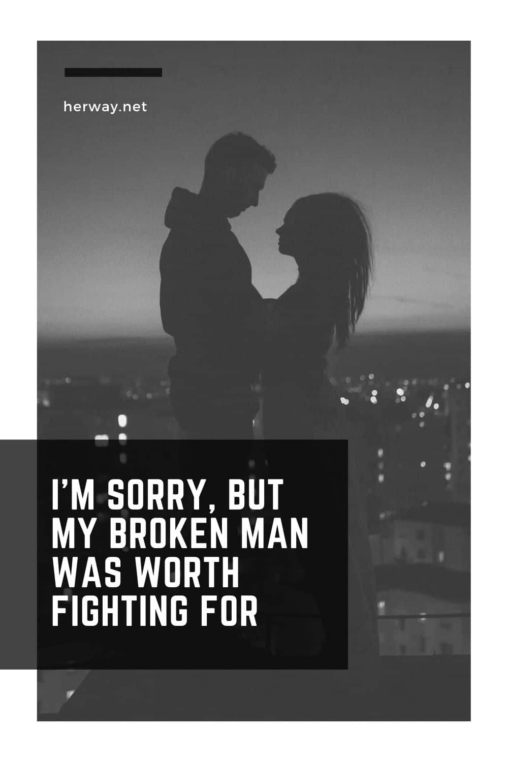I'M SORRY, BUT MY BROKEN MAN WAS WORTH FIGHTING FOR