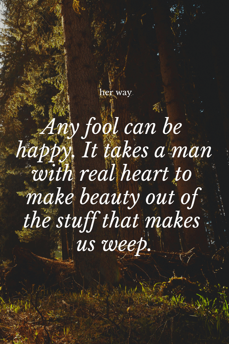 """""""Any fool can be happy. It takes a man with real heart to make beauty out of the stuff that makes us weep."""" ~ Clive Barker"""