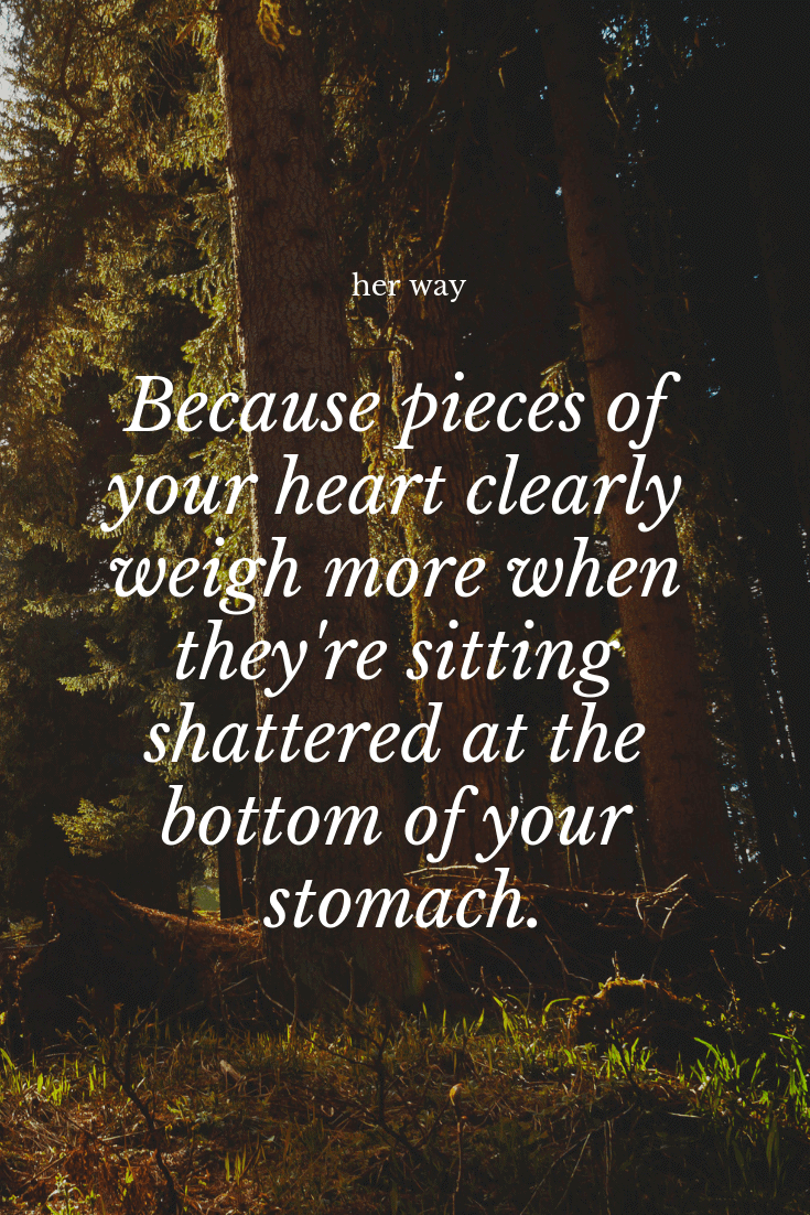 """""""Because pieces of your heart clearly weigh more when they're sitting shattered at the bottom of your stomach."""" ~ Heather Brewer"""