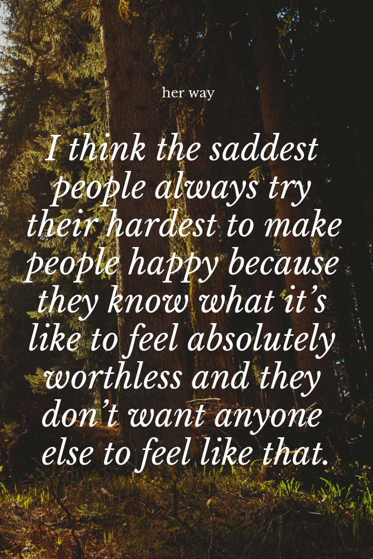 """""""I think the saddest people always try their hardest to make people happy because they know what it's like to feel absolutely worthless and they don't want anyone else to feel like that."""" ~ Robin Williams"""