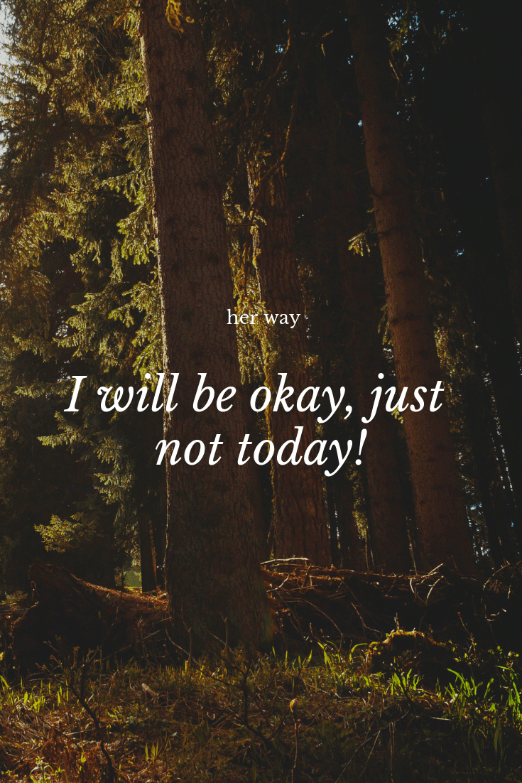 """""""I will be okay, just not today!"""" ~ Anonymous"""