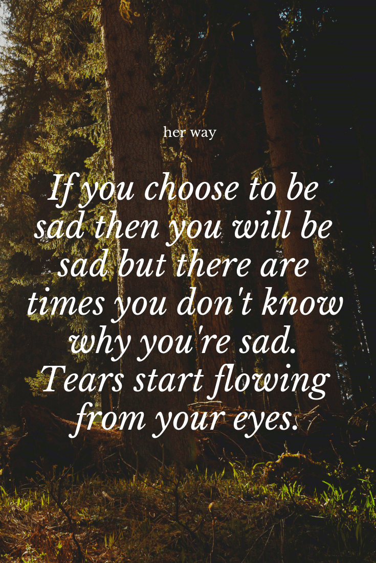 """""""If you choose to be sad then you will be sad but there are times you don't know why you're sad. Tears start flowing from your eyes."""" ~ Ann Marie Aguilar"""
