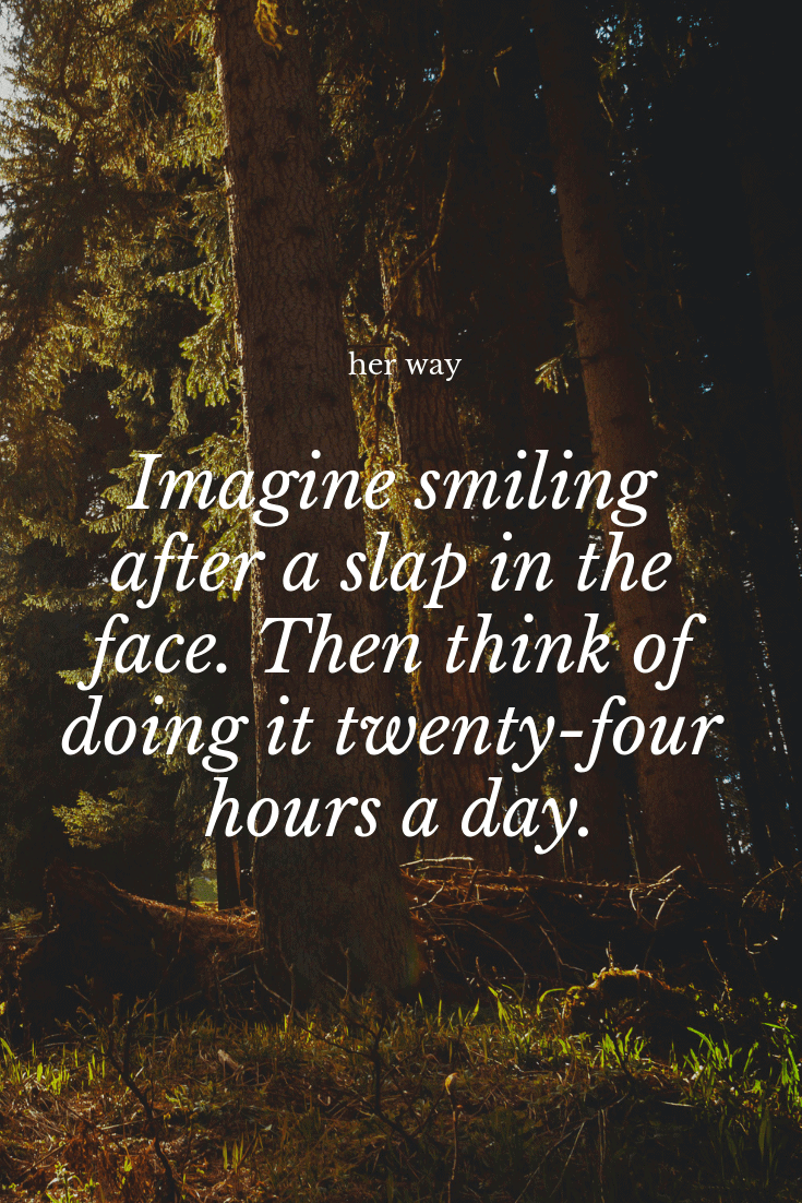 """""""Imagine smiling after a slap in the face. Then think of doing it twenty-four hours a day."""" ~ Markus Zusak"""