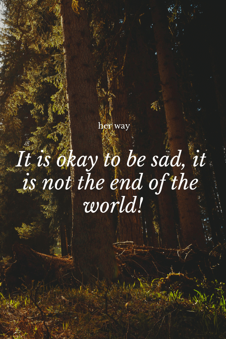 """""""It is okay to be sad, it is not the end of the world!"""" ~ Anonymous"""