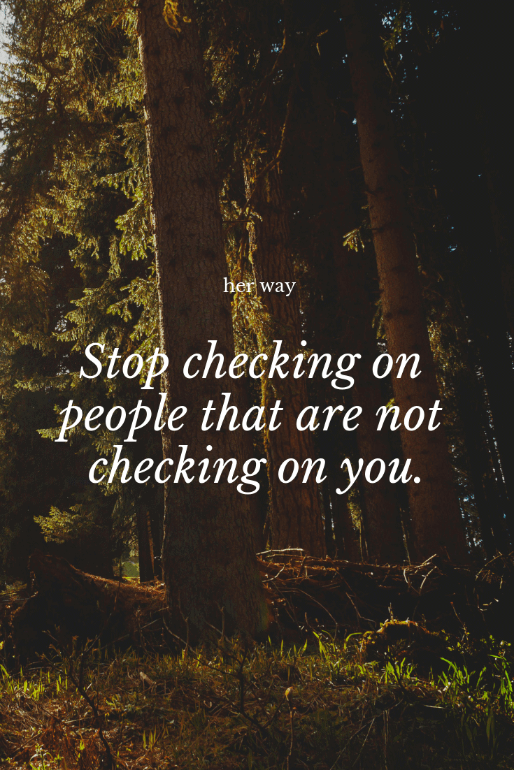 """""""Stop checking on people that are not checking on you."""" ~ Anonymous"""