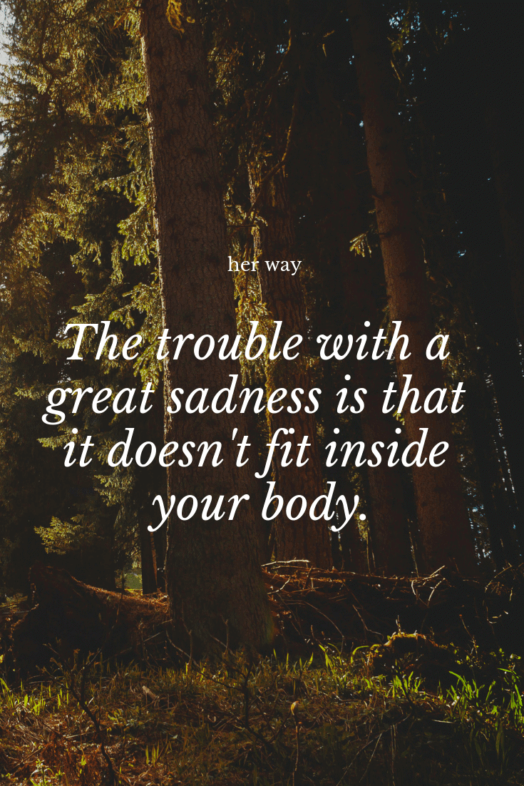 """""""The trouble with a great sadness is that it doesn't fit inside your body."""" ~ Manuel Rivas"""