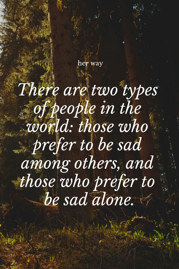 """""""There are two types of people in the world those who prefer to be sad among others, and those who prefer to be sad alone"""" Nicole Krauss"""