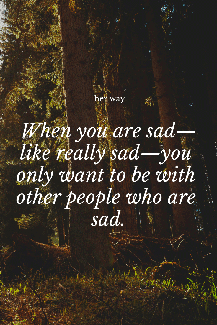 """""""When you are sad—like really sad—you only want to be with other people who are sad."""" ~ Nick Hornby"""