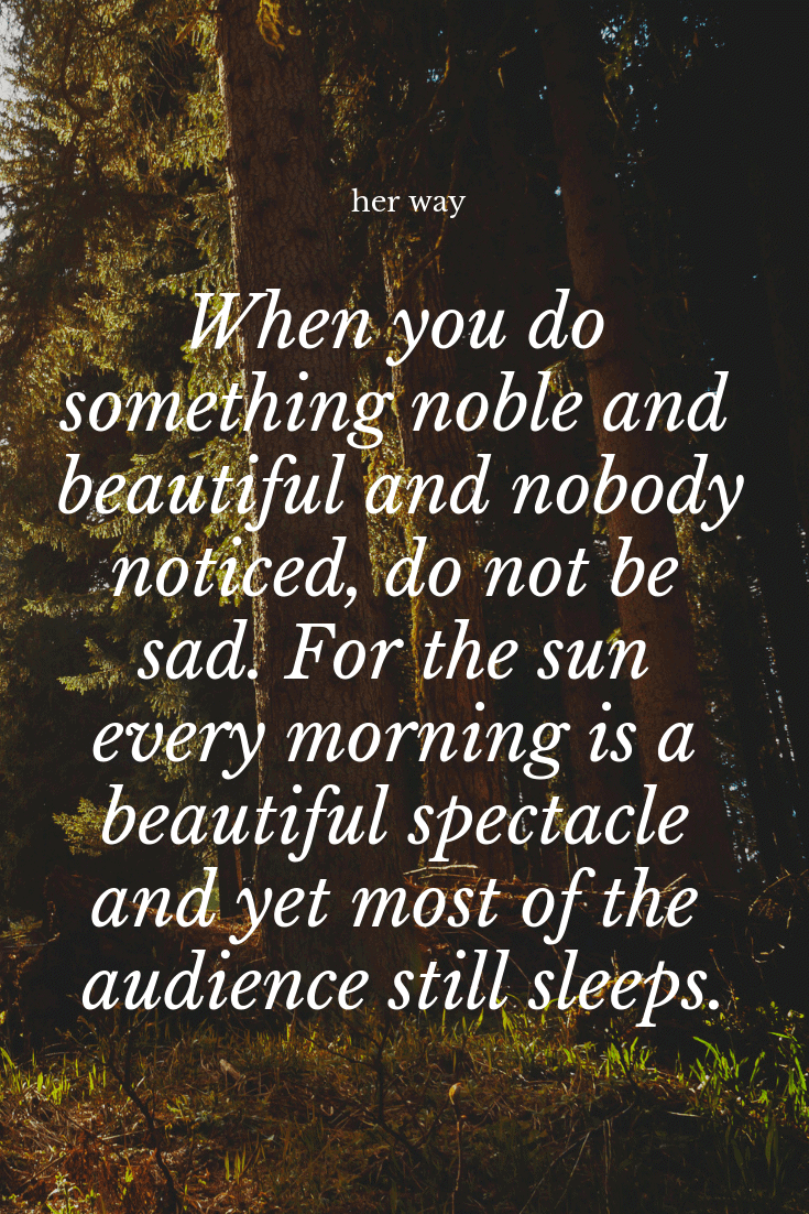 """""""When you do something noble and beautiful and nobody noticed, do not be sad. For the sun every morning is a beautiful spectacle and yet most of the audience still sleeps."""" ~ John Lennon"""