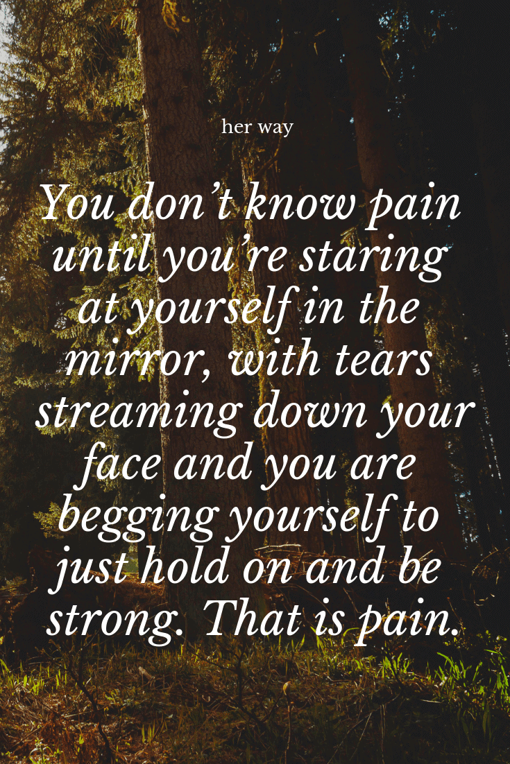 """""""You don't know pain until you're staring at yourself in the mirror, with tears streaming down your face and you are begging yourself to just hold on and be strong. That is pain."""" ~ TheThingsWeSay"""