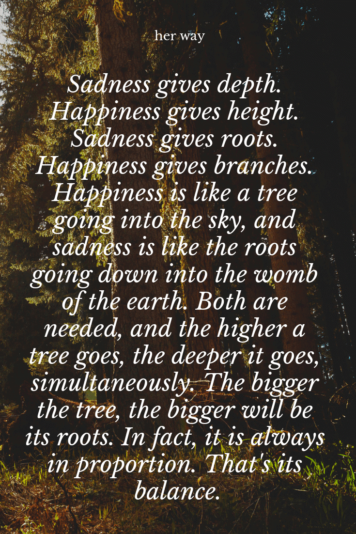 """The bigger the tree, the bigger will be its roots. In fact, it is always in proportion. That's its balance."""" ~ Osho"""