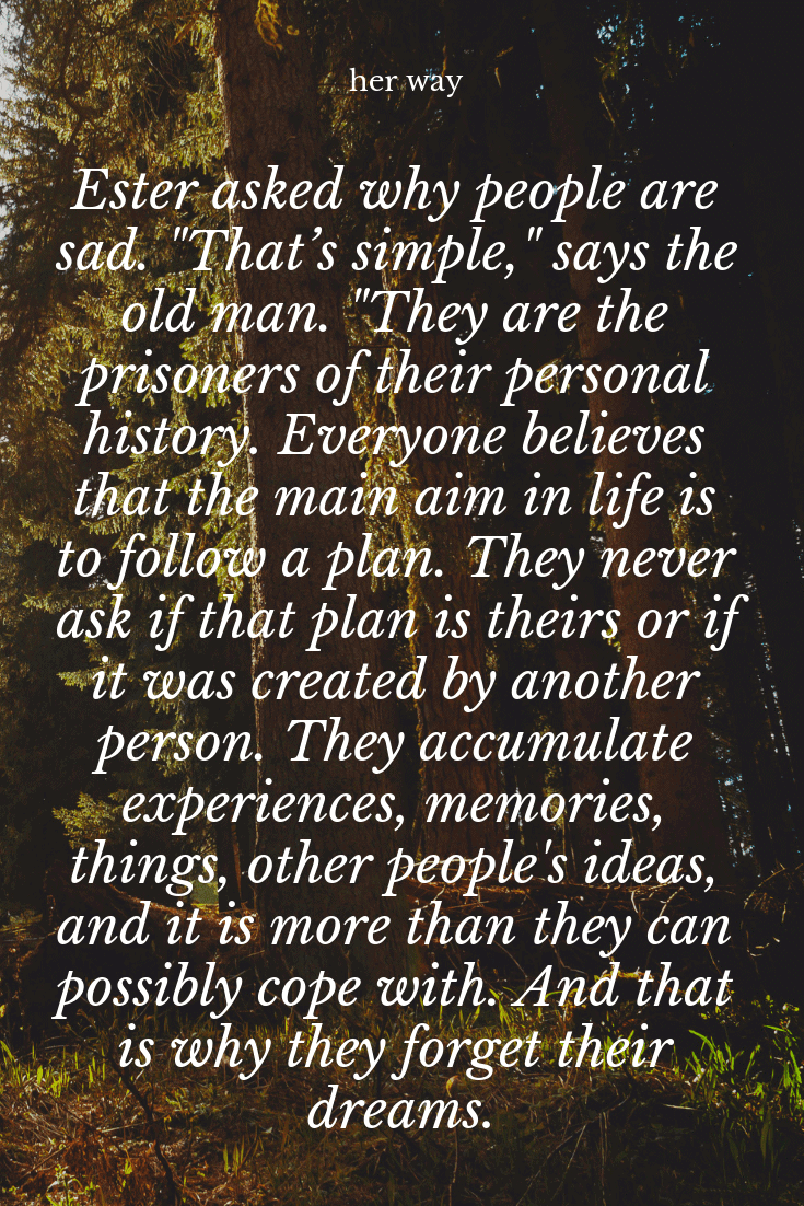 """They accumulate experiences, memories, things, other people's ideas, and it is more than they can possibly cope with. And that is why they forget their dreams."""" ~ Paulo Coelho"""