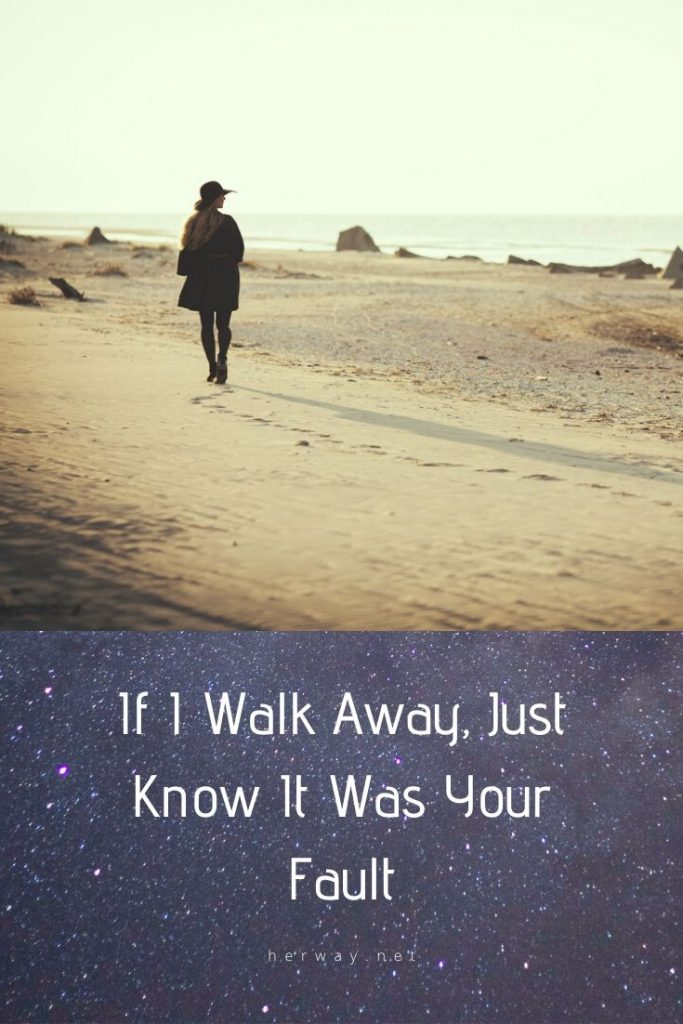 If I Walk Away, Just Know It Was Your Fault