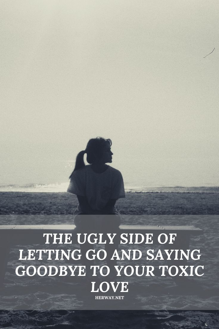 THE UGLY SIDE OF LETTING GO AND SAYING GOODBYE TO YOUR TOXIC LOVE