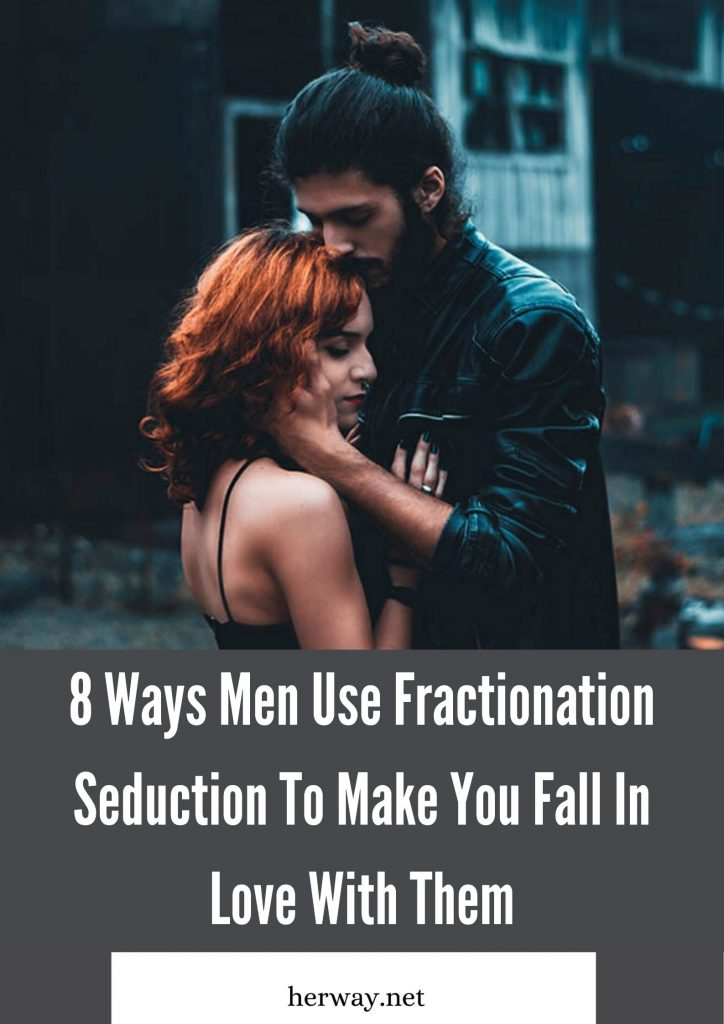 8 Ways Men Use Fractionation Seduction To Make You Fall In Love With Them