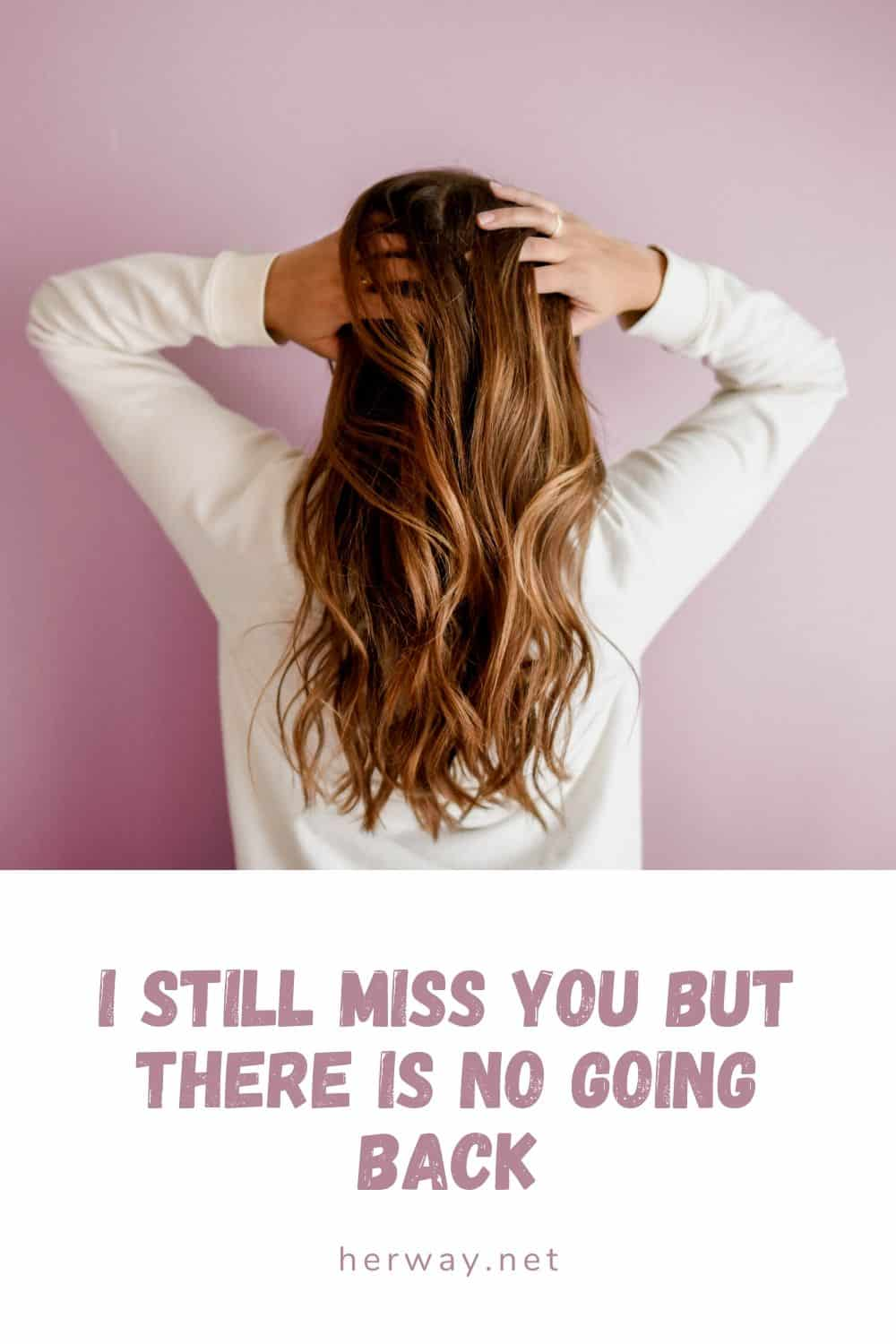 I STILL MISS YOU BUT THERE IS NO GOING BACK