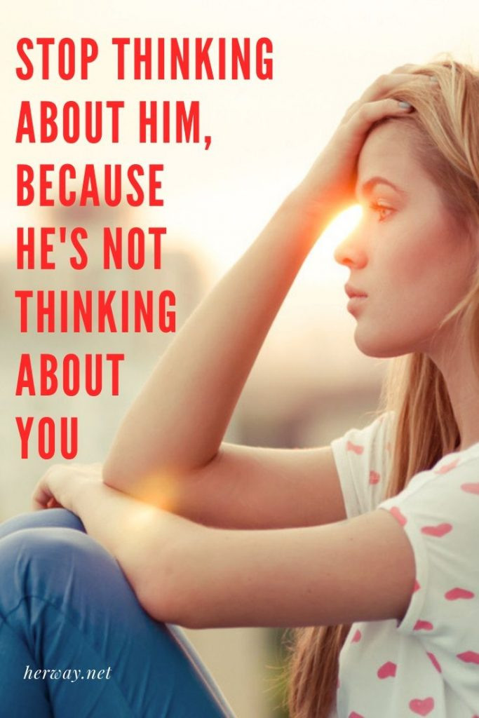 Stop Thinking About Him, Because He's Not Thinking About You