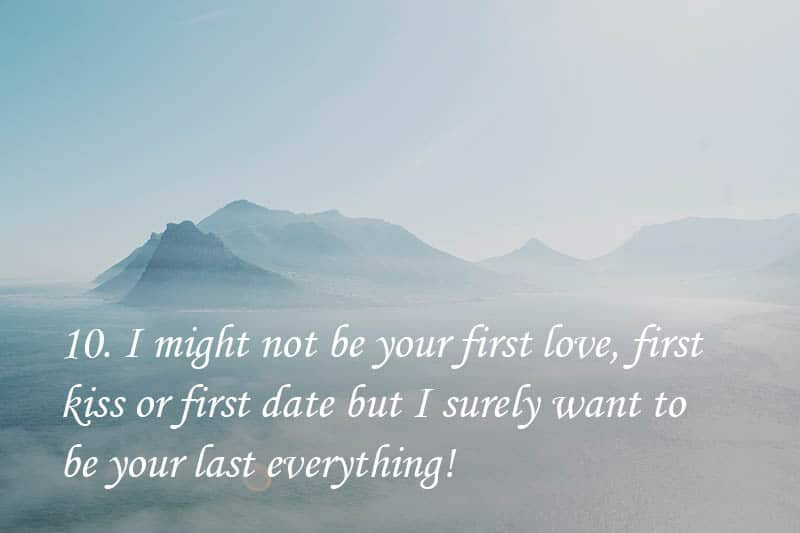 10. I might not be your first love, first kiss or first date but I surely want to be your last everything!