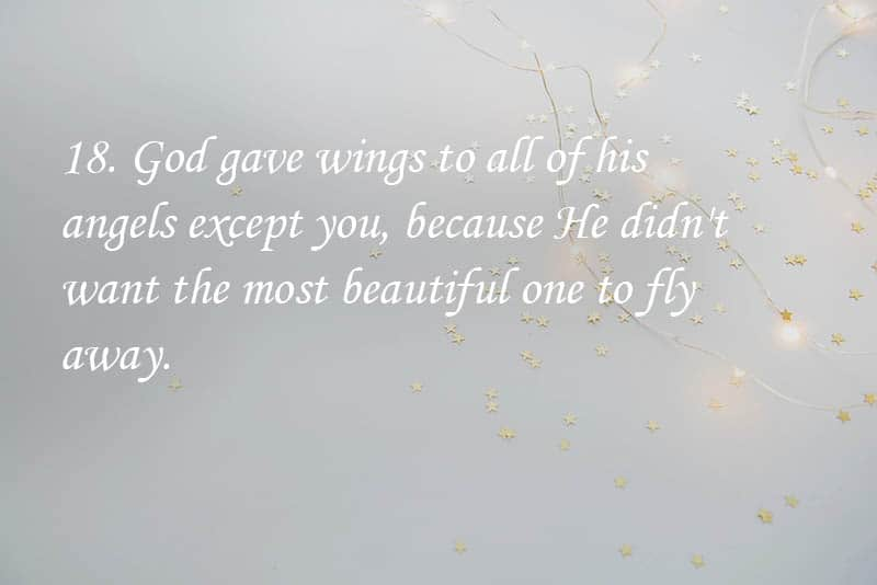 18. God gave wings to all of his angels except you, because He didn't want the most beautiful one to fly away.