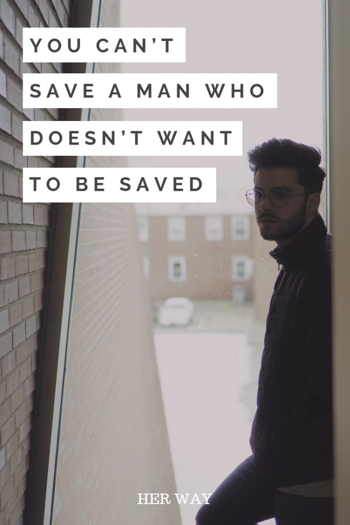 You Can't Save A Man Who Doesn't Want To Be Saved