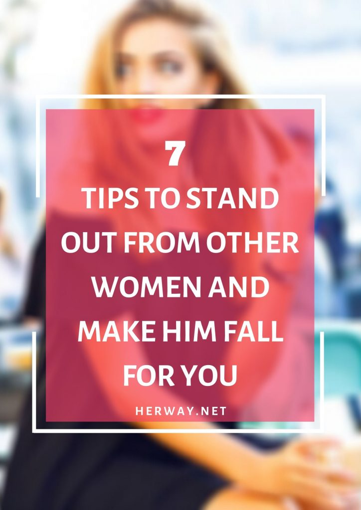 7 Tips To Stand Out From Other Women And Make Him Fall For You