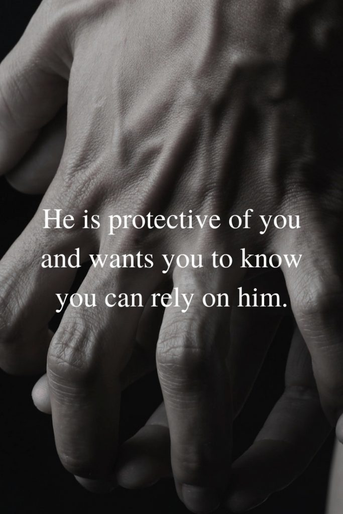 He is protective of you and wants you to know you can rely on him.