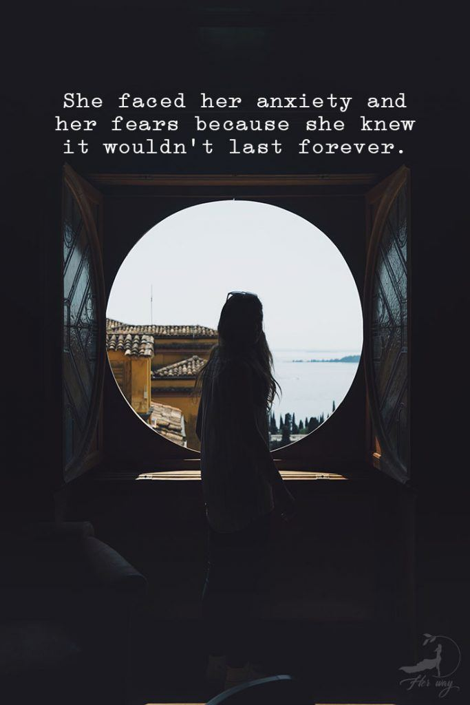 She faced her anxiety and her fears because she knew it wouldn't last forever.