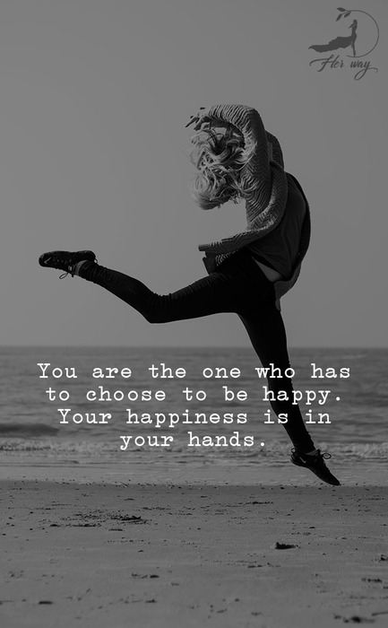 You are the one who has to choose to be happy. Your happiness is in your hands.