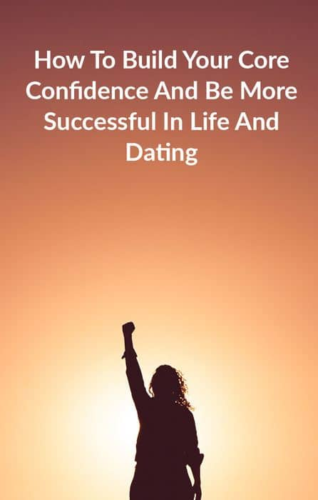 How To Build Your Core Confidence And Be More Successful In Life And Dating