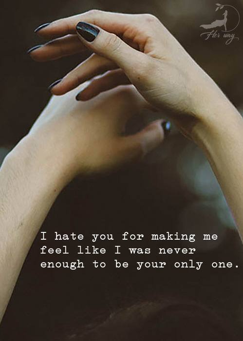 I hate you for making me feel like I was never enough to be your only one.