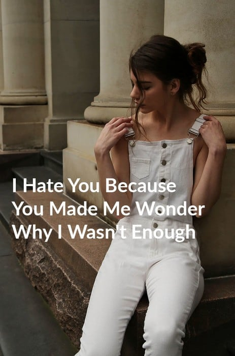 I Hate You Because You Made Me Wonder Why I Wasn't Enough