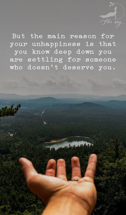 But the main reason for your unhappiness is that you know deep down you are settling for someone who doesn't deserve you.