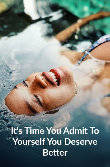 It's Time You Admit To Yourself You Deserve Better