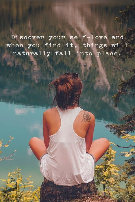 Discover your self-love and when you find it, things will naturally fall into place.