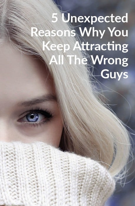 5 Unexpected Reasons Why You Keep Attracting All The Wrong Guys