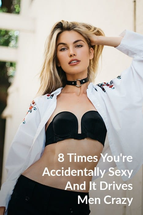 8 Times You're Accidentally Sexy And It Drives Men Crazy