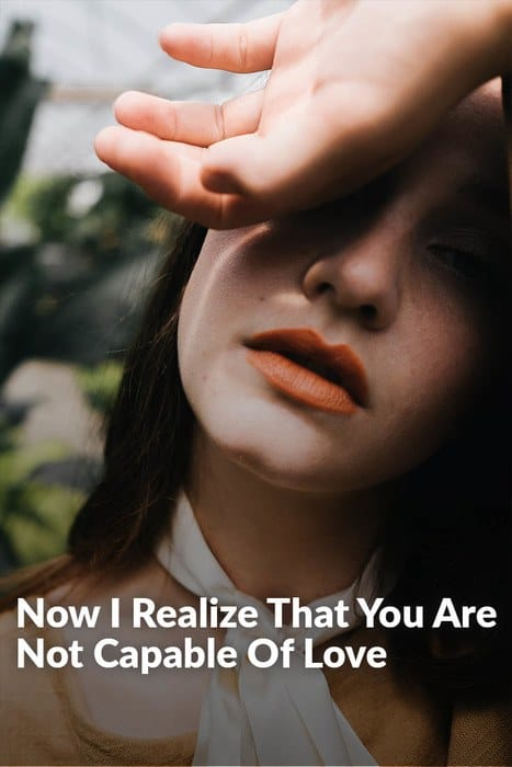 Now I Realize That You Are Not Capable Of Love