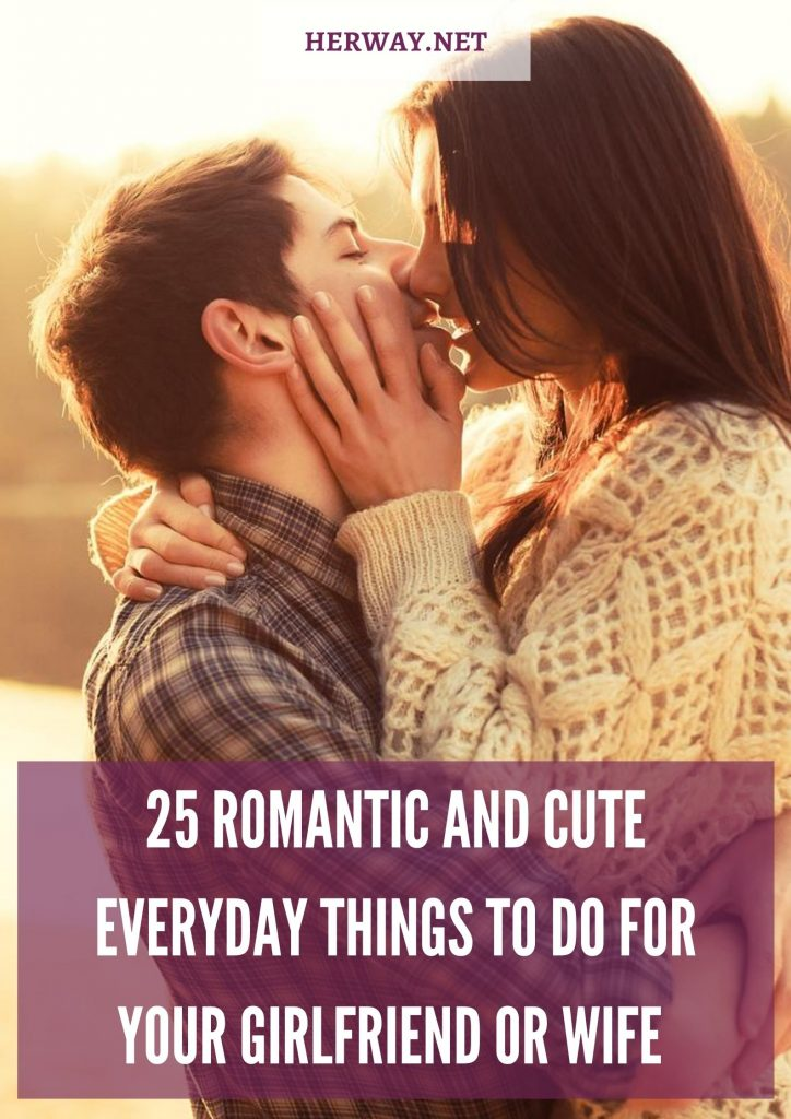 25 Romantic And Cute Everyday Things To Do For Your Girlfriend Or Wife