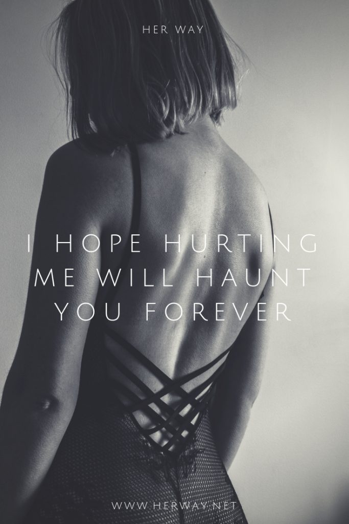 I Hope Hurting Me Will Haunt You Forever