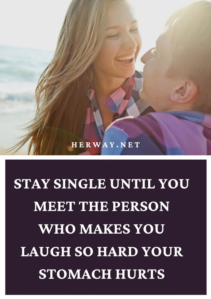 Stay Single Until You Meet The Person Who Makes You Laugh So Hard Your Stomach Hurts