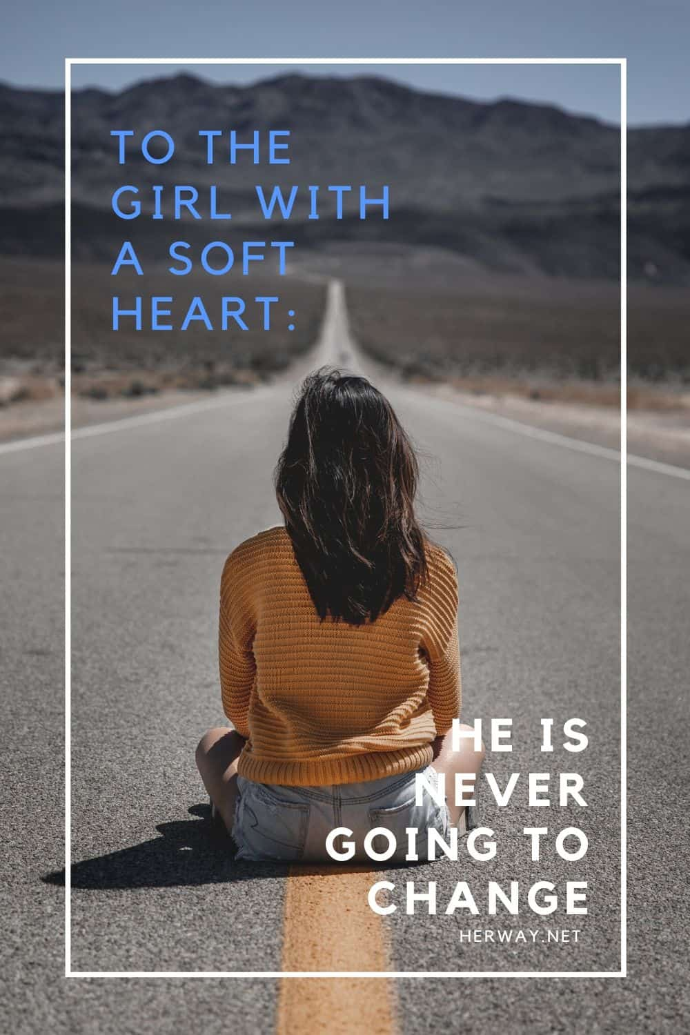 TO THE GIRL WITH A SOFT HEART: HE IS NEVER GOING TO CHANGE