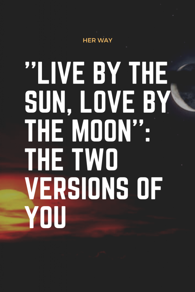 ''Live By The Sun, Love By The Moon'': The Two Versions Of You