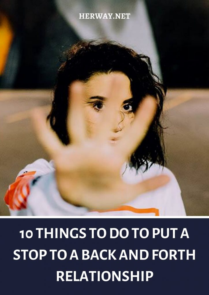 10 Things To Do To Put A Stop To A Back And Forth Relationship