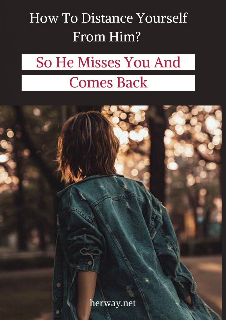 How To Distance Yourself From Him So He Misses You And Comes Back