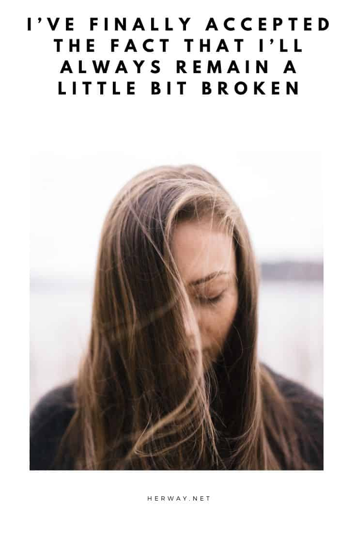 I'VE FINALLY ACCEPTED THE FACT THAT I'LL ALWAYS REMAIN A LITTLE BIT BROKEN
