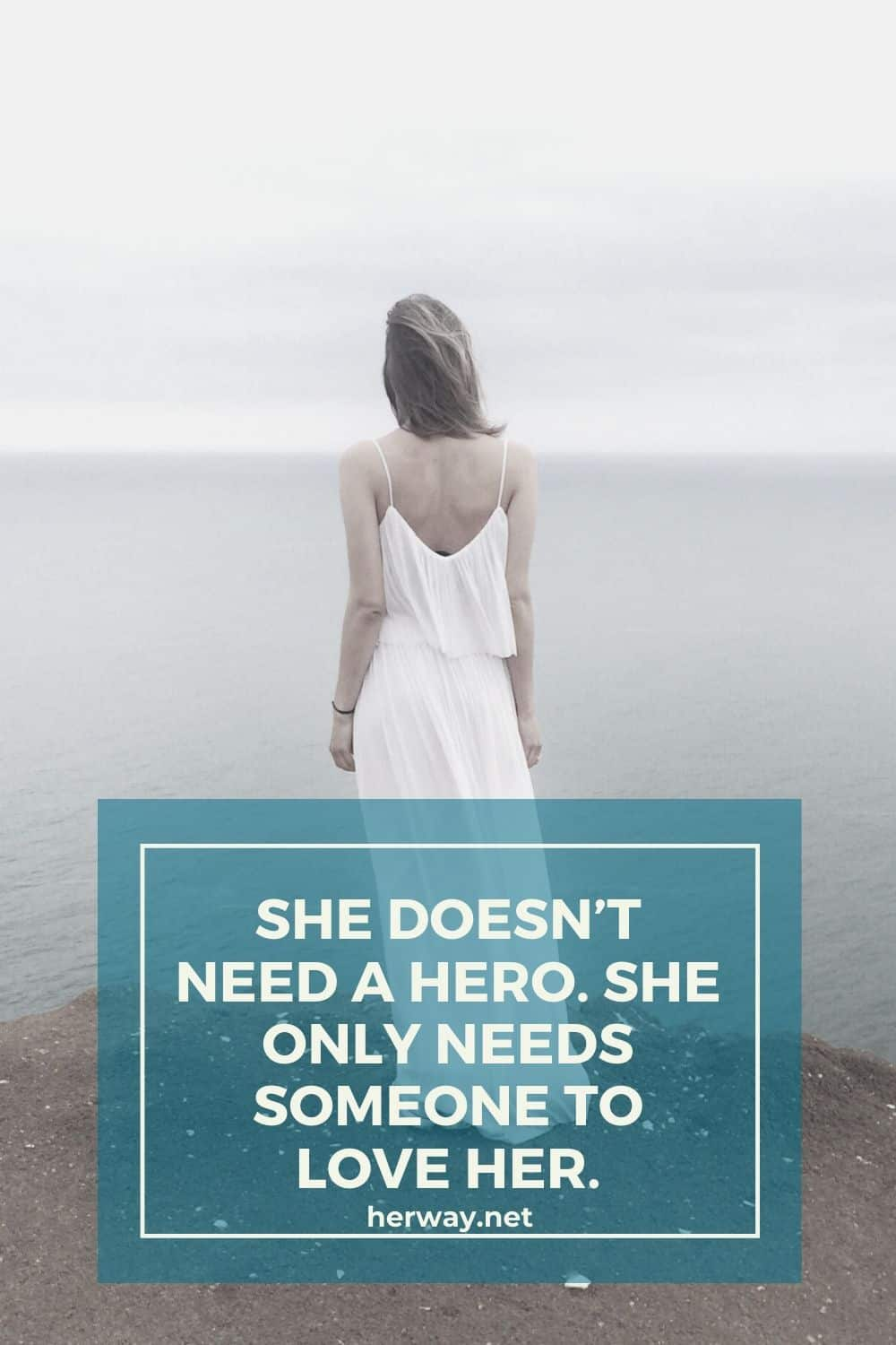SHE DOESN'T NEED A HERO. SHE ONLY NEEDS SOMEONE TO LOVE HER.