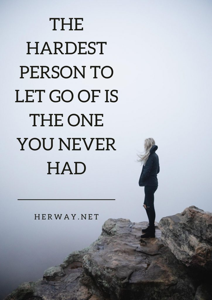 The Hardest Person To Let Go Of Is The One You Never Had
