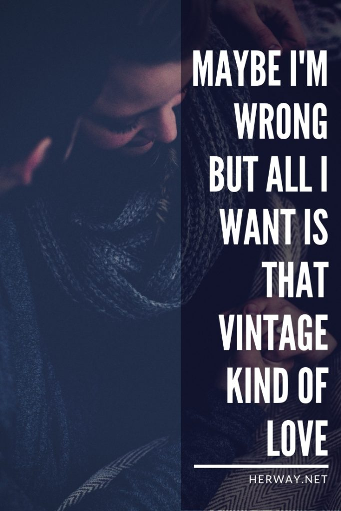 Maybe I'm Wrong But All I Want Is That Vintage Kind Of Love