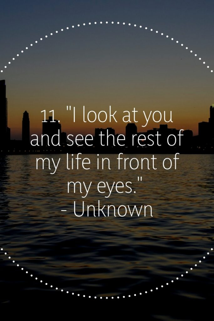 """11. """"I look at you and see the rest of my life in front of my eyes."""" - Unknown"""