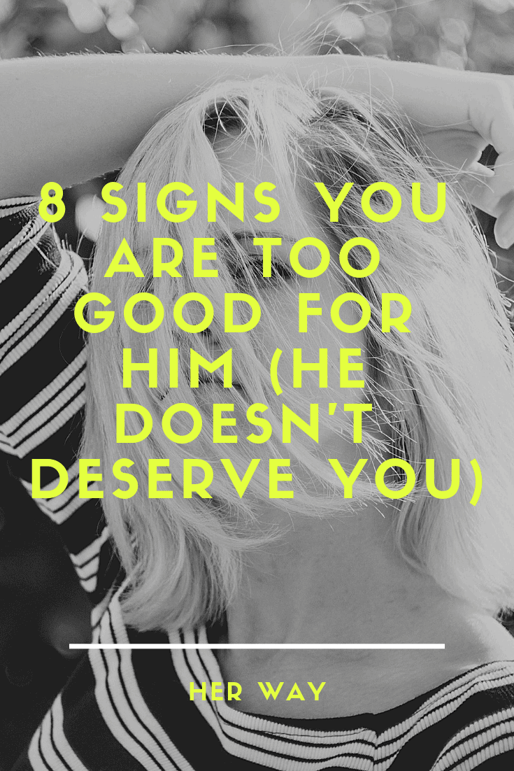 8 Signs You Are Too Good For Him (He Doesn't Deserve You)